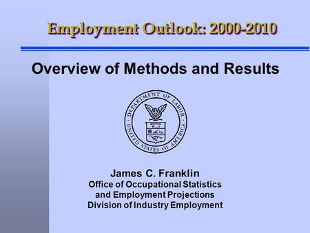 James C. Franklin Office of Occupational Statistics and Employment Projections Division of Industry Employment Employment Outlook: 2000-2010 Overview of.