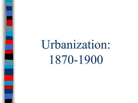 Urbanization: 1870-1900. Gilded Age Urbanization ■From 1870 to 1900, American cities grew 700% due to new job opportunities in factories: –European, Latin.