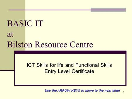 1 BASIC IT at Bilston Resource Centre ICT Skills for life and Functional Skills Entry Level Certificate Use the ARROW KEYS to move to the next slide.