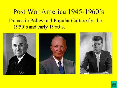 Post War America 1945-1960's Domestic Policy and Popular Culture for the 1950's and early 1960's.
