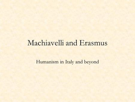 Machiavelli and Erasmus Humanism in Italy and beyond.