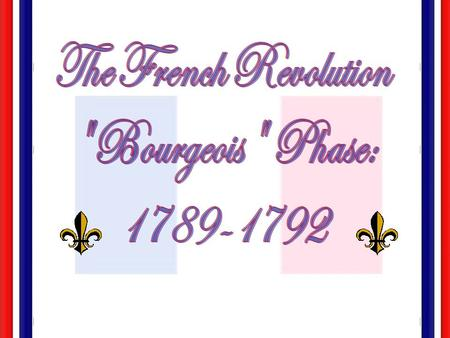 The French Revolution Bourgeois Phase: 1789-1792.
