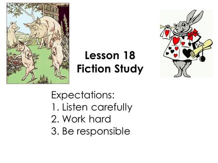 Lesson 18 Fiction Study Expectations: 1. Listen carefully 2. Work hard 3. Be responsible.