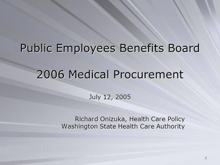 1 Public Employees Benefits Board 2006 Medical Procurement July 12, 2005 Richard Onizuka, Health Care Policy Washington State Health Care Authority.