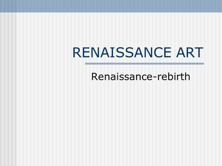 RENAISSANCE ART Renaissance-rebirth. Renaissance Art- Renaissance—meaning, rebirth Patrons wanted art that showed joy in human beauty and life's pleasures.