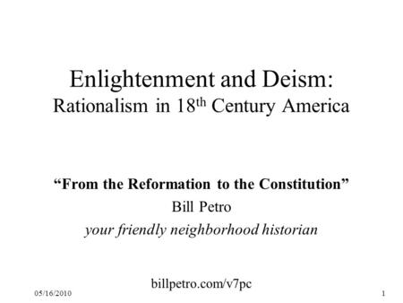 "05/16/20101 Enlightenment and Deism: Rationalism in 18 th Century America ""From the Reformation to the Constitution"" Bill Petro your friendly neighborhood."