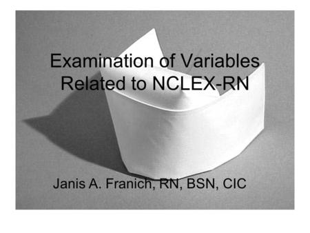 Examination of Variables Related to NCLEX-RN Janis A. Franich, RN, BSN, CIC.