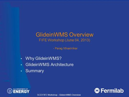 SCD FIFE Workshop - GlideinWMS Overview GlideinWMS Overview FIFE Workshop (June 04, 2013) - Parag Mhashilkar Why GlideinWMS? GlideinWMS Architecture Summary.