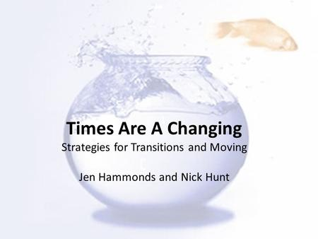 Times Are A Changing Strategies for Transitions and Moving Jen Hammonds and Nick Hunt.