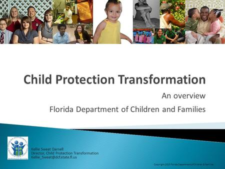 An overview Florida Department of Children and Families Kellie Sweat Darnell Director, Child Protection Transformation Copyright.