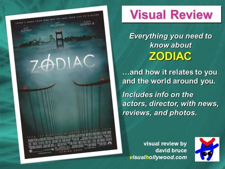 Everything you need to know about ZODIAC …and how it relates to you and the world around you. Includes info on the actors, director, with news, reviews,