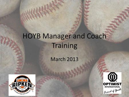 HOYB Manager and Coach Training March 2013. Agenda Welcome and Introductions Board roles and overall league information Manager and coach expectations.