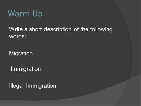 Warm Up Write a short description of the following words: Migration Immigration Illegal Immigration.