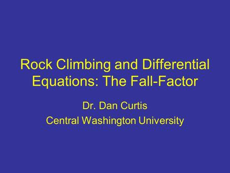 Rock Climbing and Differential Equations: The Fall-Factor Dr. Dan Curtis Central Washington University.