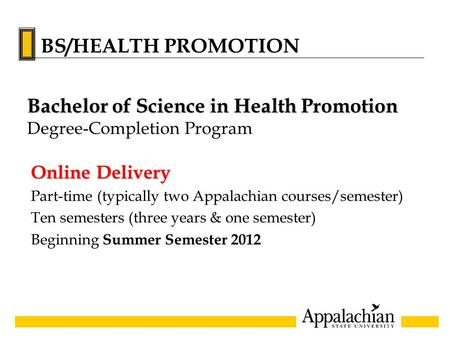 Online Delivery Part-time (typically two Appalachian courses/semester) Ten semesters (three years & one semester) Beginning Summer Semester 2012 Bachelor.