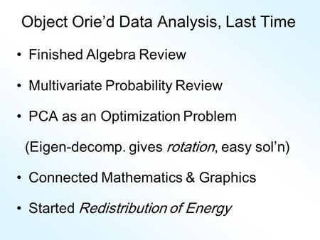 Object Orie'd Data Analysis, Last Time Finished Algebra Review Multivariate Probability Review PCA as an Optimization Problem (Eigen-decomp. gives rotation,