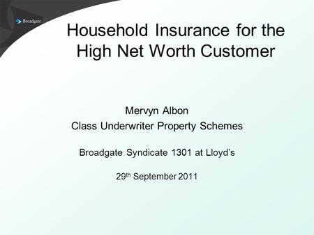Household Insurance for the High Net Worth Customer Mervyn Albon Class Underwriter Property Schemes Broadgate Syndicate 1301 at Lloyd's 29 th September.
