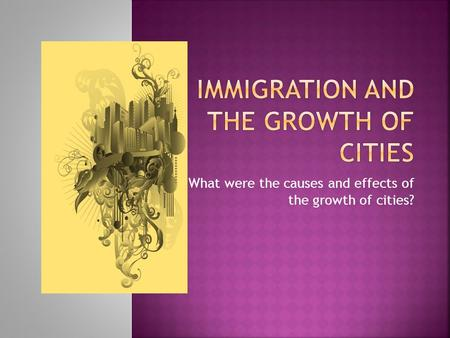 What were the causes and effects of the growth of cities?