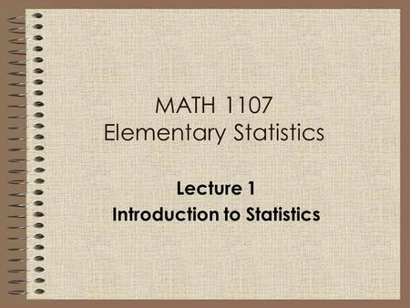 MATH 1107 Elementary Statistics Lecture 1 Introduction to Statistics.