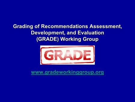 Grading of Recommendations Assessment, Development, and Evaluation (GRADE) Working Group www.gradeworkinggroup.org.