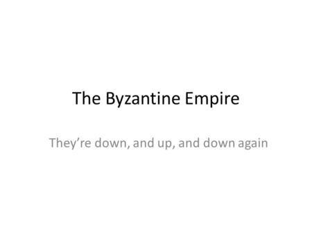 The Byzantine Empire They're down, and up, and down again.