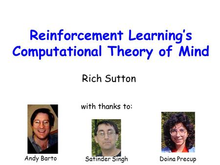 Reinforcement Learning's Computational Theory of Mind Rich Sutton Andy Barto Satinder SinghDoina Precup with thanks to: