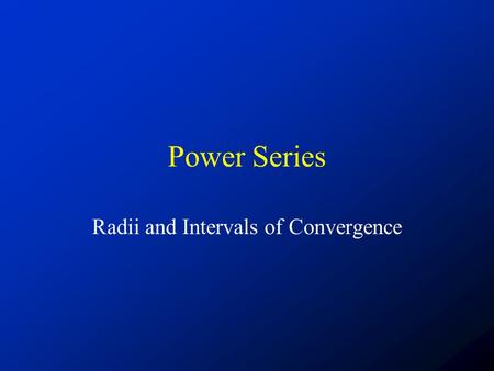 Power Series Radii and Intervals of Convergence. First some examples Consider the following example series: What does our intuition tell us about the.