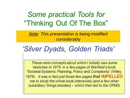"Some practical Tools for ""Thinking Out Of The Box"" 'Silver Dyads, Golden Triads' These were concepts about which I initially saw some 'sketches' in 1979,"