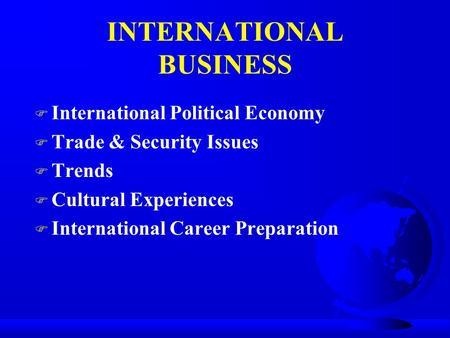 INTERNATIONAL BUSINESS F International Political Economy F Trade & Security Issues F Trends F Cultural Experiences F International Career Preparation.