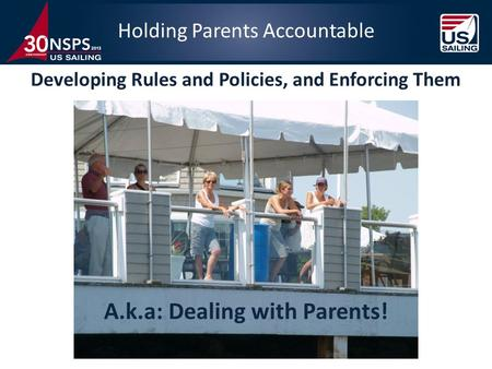 A.k.a: Dealing with Parents! Holding Parents Accountable Developing Rules and Policies, and Enforcing Them.