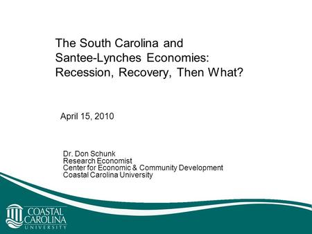 The South Carolina and Santee-Lynches Economies: Recession, Recovery, Then What? Dr. Don Schunk Research Economist Center for Economic & Community Development.