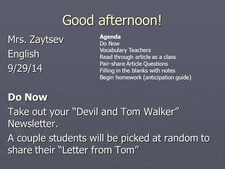 "Good afternoon! Mrs. Zaytsev English9/29/14 Do Now Take out your ""Devil and Tom Walker"" Newsletter. A couple students will be picked at random to share."
