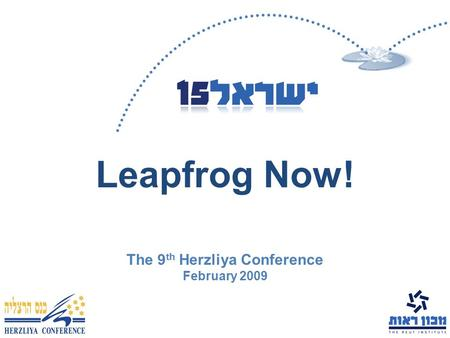 Leapfrog Now! The 9 th Herzliya Conference February 2009.