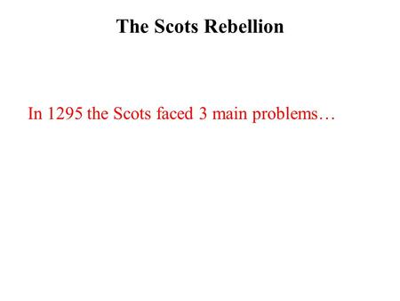 The Scots Rebellion In 1295 the Scots faced 3 main problems…