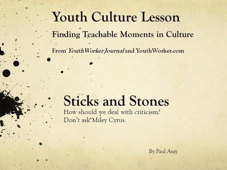 Youth Culture Lesson Finding Teachable Moments in Culture From YouthWorker Journal and YouthWorker.com Sticks and Stones How should we deal with criticism?