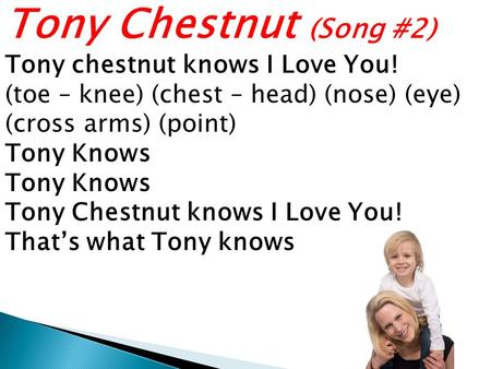 Tony Chestnut (Song #2) Tony chestnut knows I Love You! (toe – knee) (chest – head) (nose) (eye) (cross arms) (point) Tony Knows Tony Chestnut knows I.