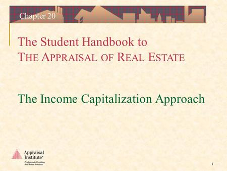 The Student Handbook to T HE A PPRAISAL OF R EAL E STATE 1 Chapter 20 The Income Capitalization Approach.