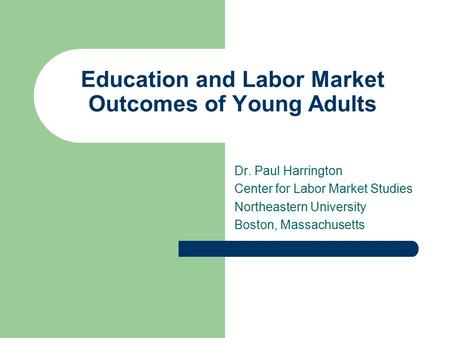 Education and Labor Market Outcomes of Young Adults Dr. Paul Harrington Center for Labor Market Studies Northeastern University Boston, Massachusetts.
