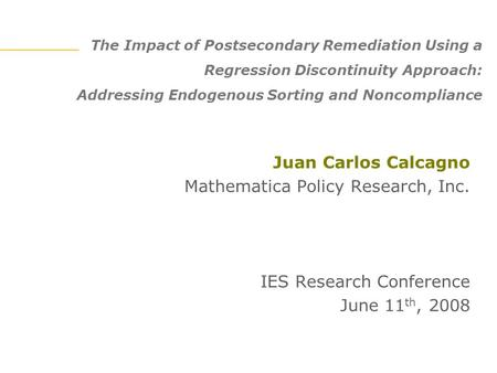 The Impact of Postsecondary Remediation Using a Regression Discontinuity Approach: Addressing Endogenous Sorting and Noncompliance Juan Carlos Calcagno.