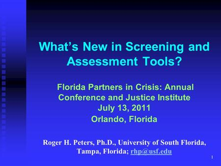 1 What's New in Screening and Assessment Tools? Florida Partners in Crisis: Annual Conference and Justice Institute July 13, 2011 Orlando, Florida Roger.