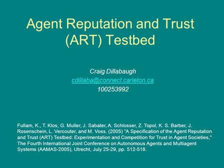 Agent Reputation and Trust (ART) Testbed Craig Dillabaugh 100253992 Fullam, K., T. Klos, G. Muller, J. Sabater, A. Schlosser,
