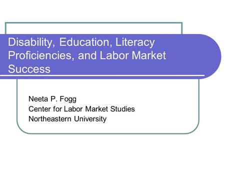 Disability, Education, Literacy Proficiencies, and Labor Market Success Neeta P. Fogg Center for Labor Market Studies Northeastern University.