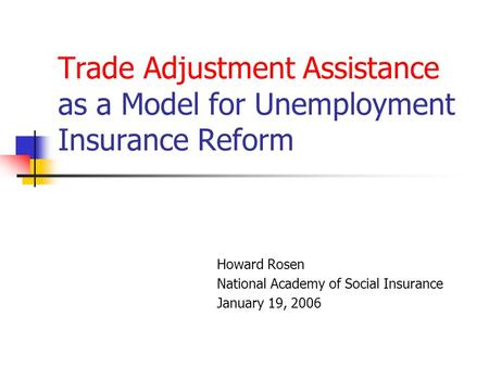Trade Adjustment Assistance as a Model for Unemployment Insurance Reform Howard Rosen National Academy of Social Insurance January 19, 2006.