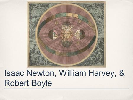 Isaac Newton, William Harvey, & Robert Boyle