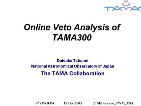 Online Veto Analysis of TAMA300 Daisuke Tatsumi National Astronomical Observatory of Japan The TAMA Collaboration 8 th GWDAW19 Dec Milwaukee, UWM,