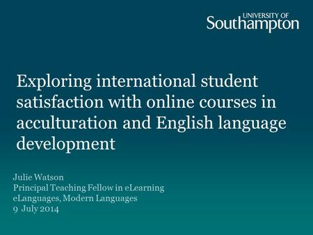 Exploring international student satisfaction with online courses in acculturation and English language development Julie Watson Principal Teaching Fellow.