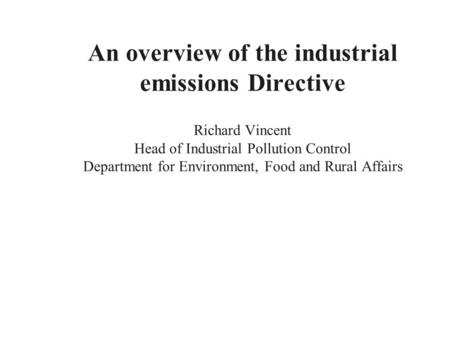 An overview of the industrial emissions Directive Richard Vincent Head of Industrial Pollution Control Department for Environment, Food and Rural Affairs.