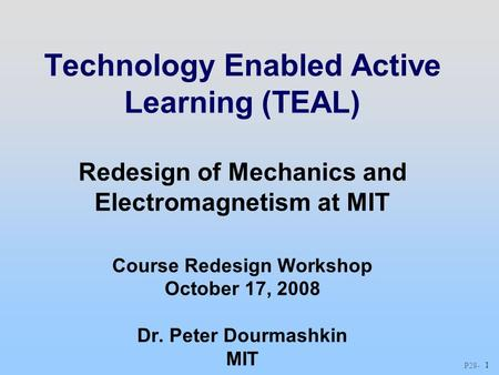 P28 - 1 Technology Enabled Active Learning (TEAL) Redesign of Mechanics and Electromagnetism at MIT Course Redesign Workshop October 17, 2008 Dr. Peter.
