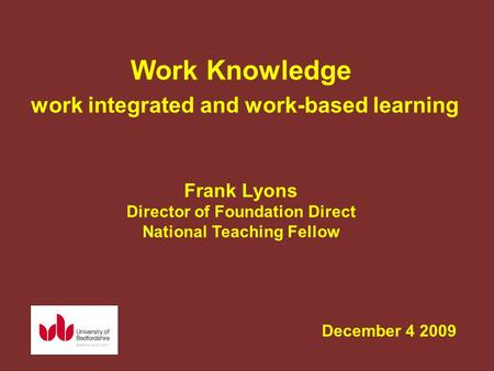 December 4 2009 Work Knowledge work integrated and work-based learning Frank Lyons Director of Foundation Direct National Teaching Fellow.
