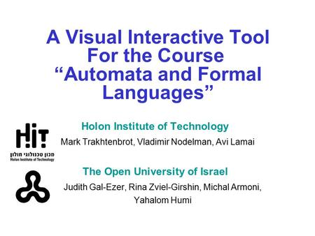 "A Visual Interactive Tool For the Course ""Automata and Formal Languages"" Holon Institute of Technology Mark Trakhtenbrot, Vladimir Nodelman, Avi Lamai."